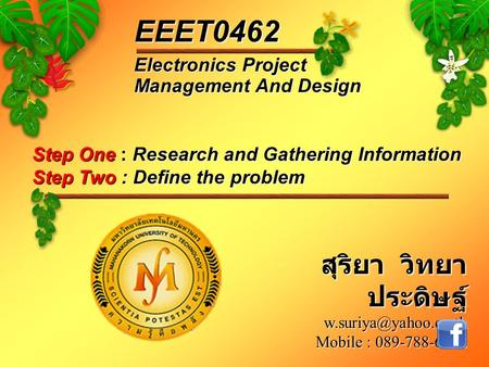 Step One : Research and Gathering Information Step Two : Define the problem Electronics Project Management And Design EEET0462 สุริยา วิทยา ประดิษฐ์
