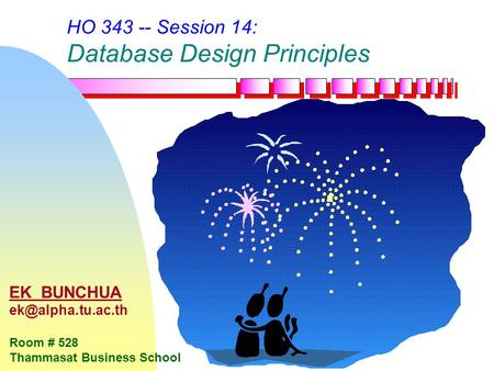 HO 343 -- Session 14: Database Design Principles EK BUNCHUA Room # 528 Thammasat Business School.