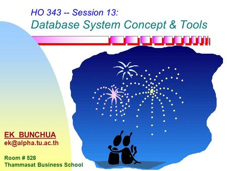HO 343 -- Session 13: Database System Concept & Tools EK BUNCHUA Room # 528 Thammasat Business School.