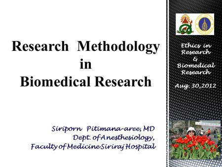 Siriporn Pitimana-aree, MD Dept. of Anesthesiology, Faculty of Medicine Siriraj Hospital Research Methodology in Biomedical Research Ethics in Research.