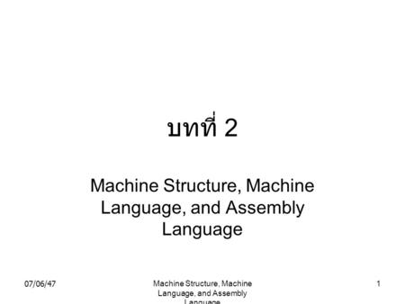 07/06/47Machine Structure, Machine Language, and Assembly Language 1 บทที่ 2 Machine Structure, Machine Language, and Assembly Language.