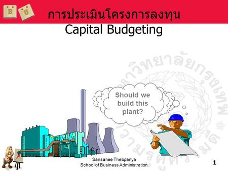 1 Sansanee Thebpanya School of Business Administration การประเมินโครงการลงทุน Capital Budgeting Should we build this plant?