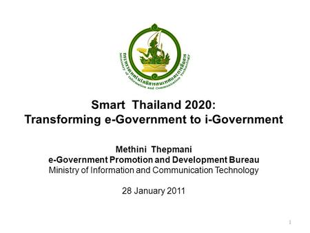 Methini Thepmani e-Government Promotion and Development Bureau Ministry of Information and Communication Technology 28 January 2011 Smart Thailand 2020: