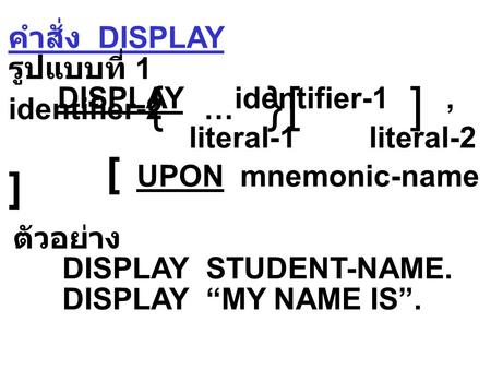คำสั่ง DISPLAY รูปแบบที่ 1 DISPLAY identifier-1, identifier-2 … literal-1 literal-2 [ UPON mnemonic-name ]  ตัวอย่าง DISPLAY STUDENT-NAME. DISPLAY.