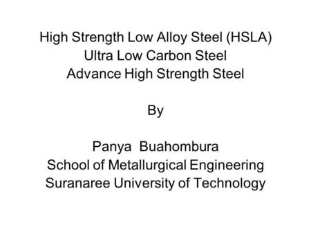 High Strength Low Alloy Steel (HSLA) Ultra Low Carbon Steel Advance High Strength Steel By Panya Buahombura School of Metallurgical Engineering Suranaree.