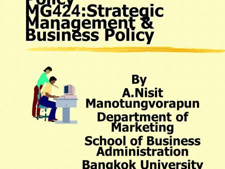 MGX424: Business Policy MG424:Strategic Management & Business Policy By A.Nisit Manotungvorapun Department of Marketing School of Business Administration.