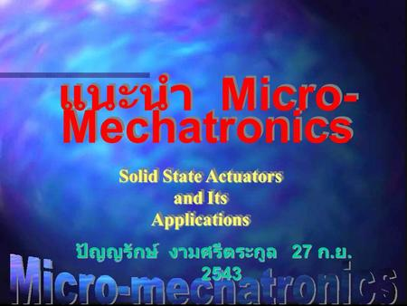 แนะนำ Micro- Mechatronics Solid State Actuators and Its Applications Solid State Actuators and Its Applications ปัญญรักษ์ งามศรีตระกูล 27 ก. ย. 2543.