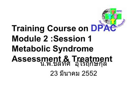 Training Course on DPAC Module 2 :Session 1 Metabolic Syndrome Assessment & Treatment น. พ. ชลทิศ อุไรฤกษ์กุล 23 มีนาคม 2552.