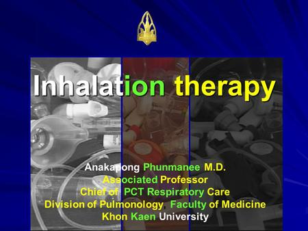 Inhalation therapy Anakapong Phunmanee M.D. Associated Professor Chief of PCT Respiratory Care Division of Pulmonology, Faculty of Medicine Khon Kaen University.