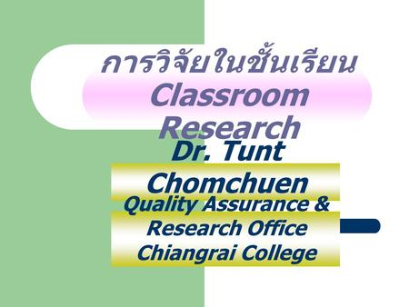 การวิจัยในชั้นเรียน Classroom Research Dr. Tunt Chomchuen Quality Assurance & Research Office Chiangrai College.