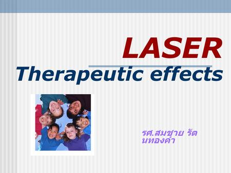 LASER Therapeutic effects รศ. สมชาย รัต นทองคำ. LASER: Therapeutic Effect of Laser  High power Laser  coagulation of protein  thermolysis  evaporation.