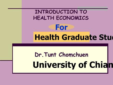 INTRODUCTION TO HEALTH ECONOMICS Dr.Tunt Chomchuen Health Graduate Student For University of Chiangrai.