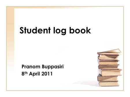 Student log book Pranom Buppasiri 8 th April 2011.