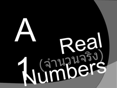 A1A1 Real Numbers ( จำนวนจริง ). Real number are used in everyday life to describe quantities such as ago, miles per gallon, and population. Describe.