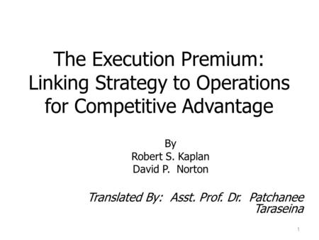 The Execution Premium: Linking Strategy to Operations for Competitive Advantage By Robert S. Kaplan David P. Norton Translated By: Asst. Prof. Dr. Patchanee.