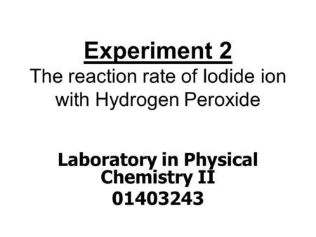 Experiment 2 The reaction rate of Iodide ion with Hydrogen Peroxide Laboratory in Physical Chemistry II 01403243.