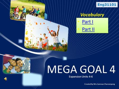 Eng31101 Vocabulary MEGA GOAL 4 Expansion Units 4-6 • Part I Part I • Part II Part II • Part I Part I • Part II Part II Created by Mrs.Sumnao Charoenpong.