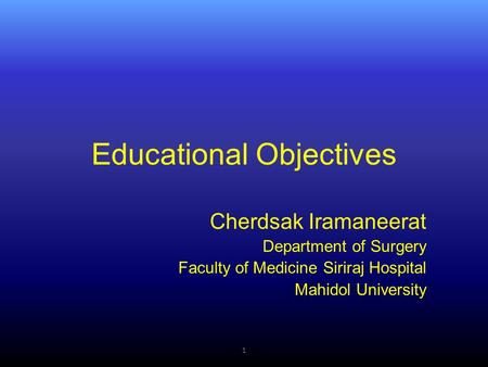 Educational Objectives Cherdsak Iramaneerat Department of Surgery Faculty of Medicine Siriraj Hospital Mahidol University 1.