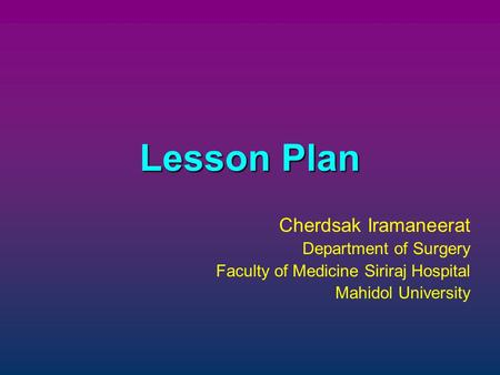 Lesson Plan Cherdsak Iramaneerat Department of Surgery Faculty of Medicine Siriraj Hospital Mahidol University.