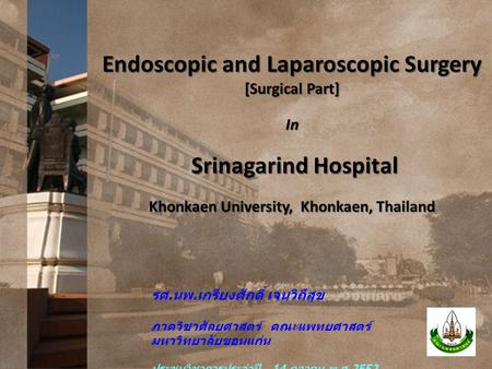 Endoscopic and Laparoscopic Surgery [Surgical Part] In Srinagarind Hospital Srinagarind Hospital Khonkaen University, Khonkaen, Thailand รศ. นพ. เกรียงศักดิ์