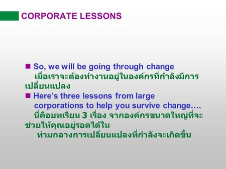 CORPORATE LESSONS  So, we will be going through change เมื่อเราจะต้องทำงานอยู่ในองค์กรที่กำลังมีการ เปลี่ยนแปลง  Here's three lessons from large corporations.