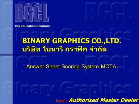 BINARY GRAPHICS CO.,LTD. บริษัท ไบนารี กราฟิก จำกัด Answer Sheet Scoring System MCTA The Education Solutions Canon Authorized Master Dealer Since Year.