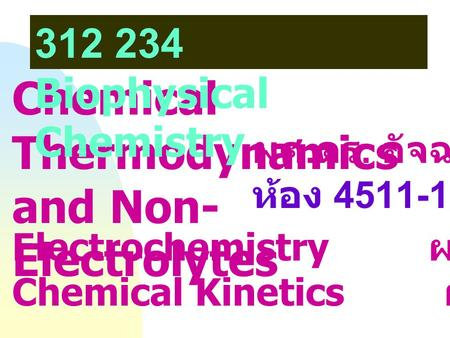 Chemical Thermodynamics and Non- Electrolytes 312 234 Biophysical Chemistry Electrochemistry ผศ. ดร. สมเกียรติ / Chemical Kinetics ผศ. ดร. ไฉนพร ผศ. ดร.