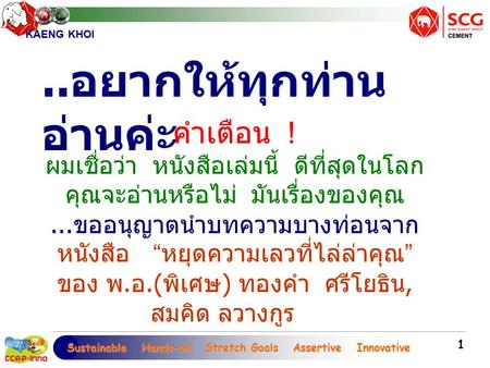 Sustainable Hands-on Stretch Goals Assertive Innovative Sustainable Hands-on Stretch Goals Assertive Innovative KAENG KHOI 1 คำเตือน ! ผมเชื่อว่า หนังสือเล่มนี้