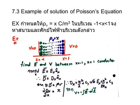 7.3 Example of solution of Poisson's Equation EX กำหนดให้ ρ v = x C/m 3 ในบริเวณ -1<x<1 จง หาสนามและศักย์ไฟฟ้าบริเวณดังกล่าว.