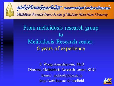 From melioidosis research group to Melioidosis Research center: 6 years of experience S. Wongratanacheewin, Ph.D Director, Melioidosis Research center,