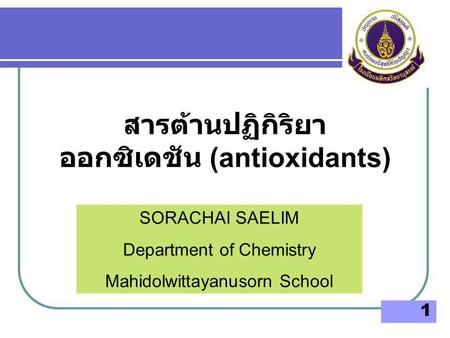 1 SORACHAI SAELIM Department of Chemistry Mahidolwittayanusorn School สารต้านปฏิกิริยา ออกซิเดชัน (antioxidants)