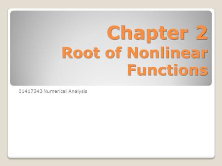 Chapter 2 Root of Nonlinear Functions 01417343 Numerical Analysis.