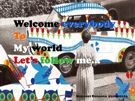 Everybody Welcome everybodyTo My My world sfollowme… Let's follow me… Sineenat Bunnoon 5210901033.