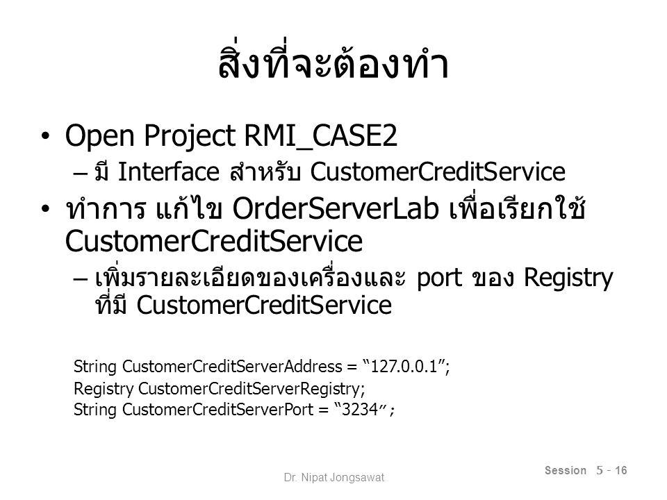 สิ่งที่จะต้องทำ – ทำการเรียกใช้ Registry เพื่อจัดทำ Proxy ที่ใช้ใน การ Binding กับตัว Service CustomerCreditServerRegistry = LocateRegistry.getRegistry(CustomerCreditServerAddress, (new Integer(CustomerCreditServerPort).intValue()); CustomerCreditServer= (CustomerCreditService)(CustomerCreditServerRegistry.lookup( CustomerServer )); Session 5 - 17 Dr.