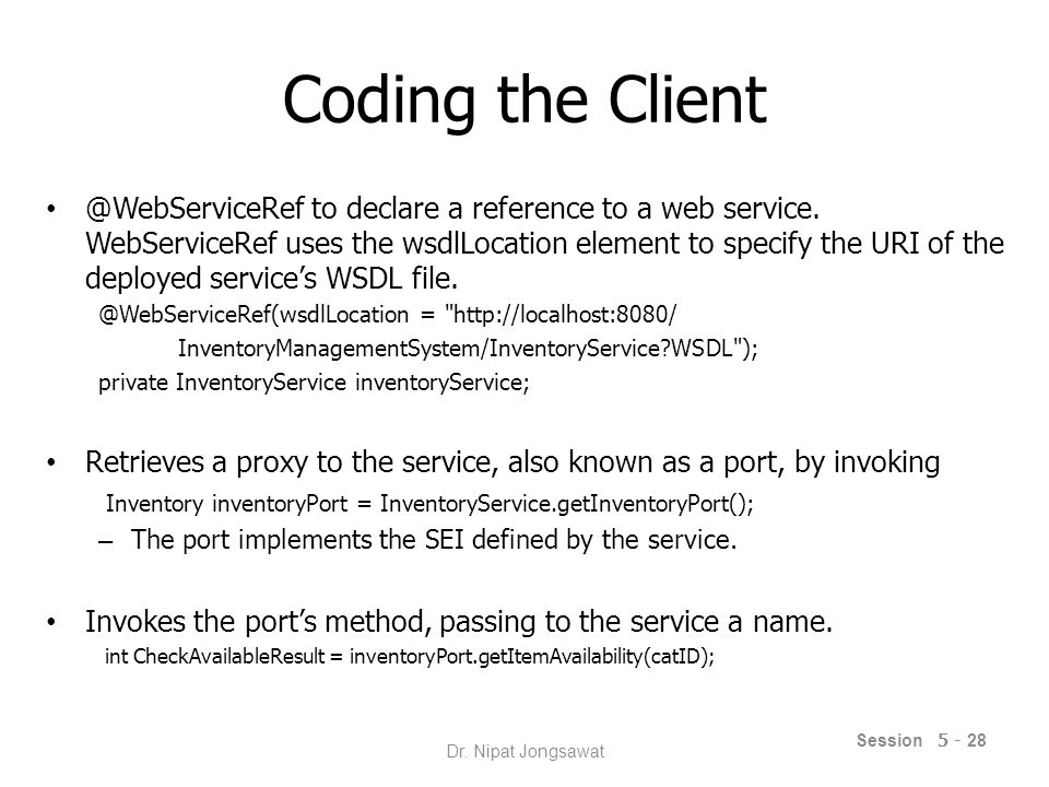 Consuming the Web Service in Netbeans Create new client application (Web, Servlet, JSP page) New > Web Service Client Servlet: New > Servlet – In Editor Web Service Client Resource > Call Web Service Operation JSP: drag Web service operation -> index.jsp Session 5 - 29 Dr.