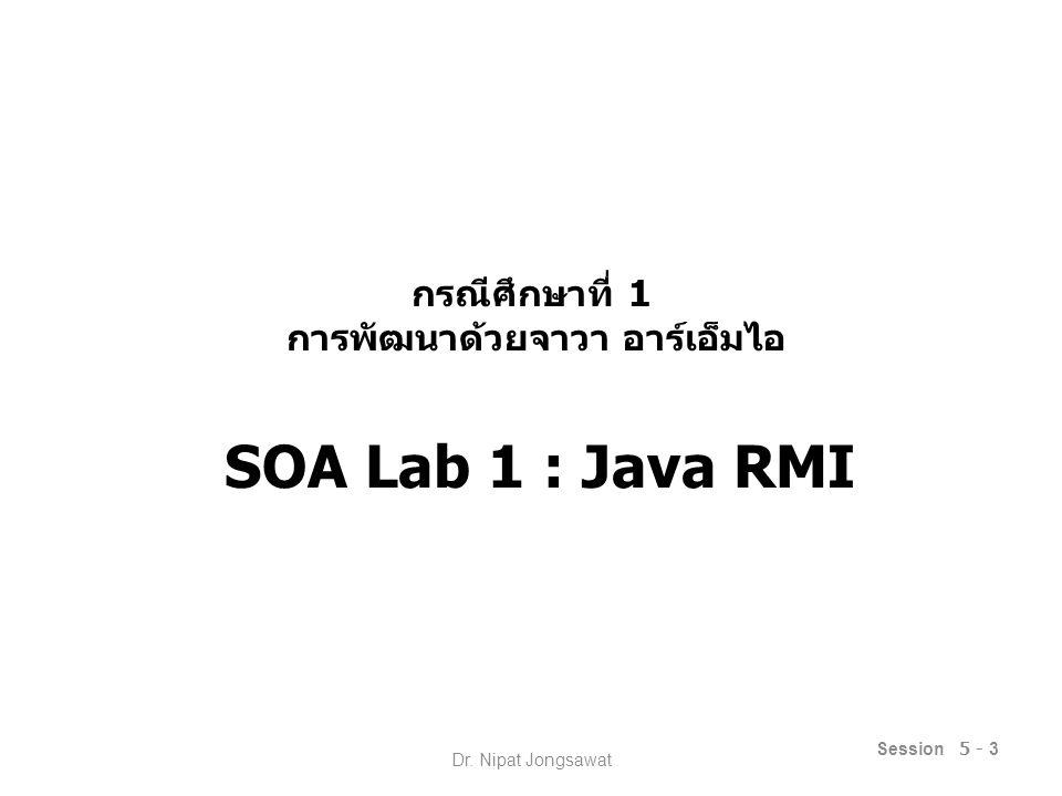 หัวข้อนำเสนอ รายละเอียดกรณีศึกษา กรณีศึกษาย่อยที่ 1.1 : การใช้งาน RMI กรณีศึกษาย่อยที่ 1.2 : การเพิ่มเติม RMI Service กรณีศึกษาย่อยที่ 1.3 : การเรียกใช้ RMI ข้าม เครื่อง Session 5 - 4 Dr.