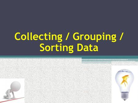 Collecting / Grouping / Sorting Data