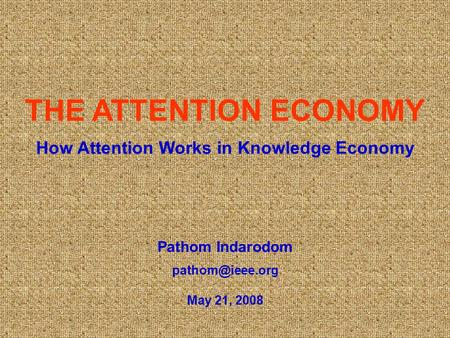Pathom Indarodom May 21, 2008 THE ATTENTION ECONOMY How Attention Works in Knowledge Economy.