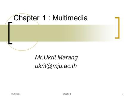 Mr.Ukrit Marang ukrit@mju.ac.th Chapter 1 : Multimedia Mr.Ukrit Marang ukrit@mju.ac.th Multimedia Chapter 1.