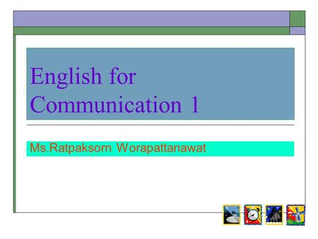 English for Communication 1 Ms.Ratpaksorn Worapattanawat.