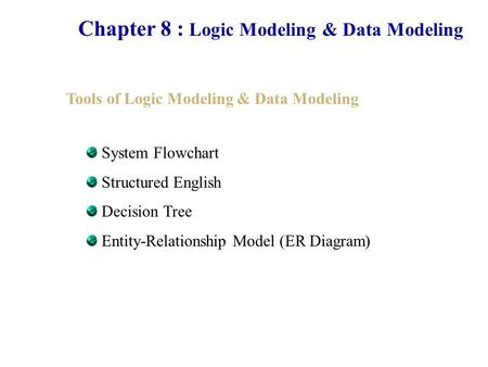 Chapter 8 : Logic Modeling & Data Modeling Tools of Logic Modeling & Data Modeling System Flowchart Structured English Decision Tree Entity-Relationship.