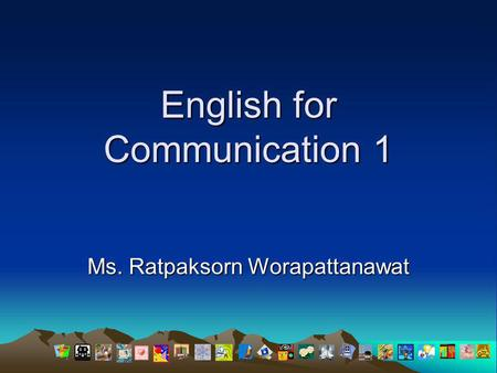 English for Communication 1 Ms. Ratpaksorn Worapattanawat.