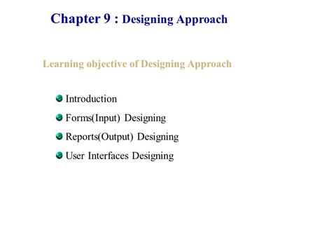 Chapter 9 : Designing Approach Learning objective of Designing Approach Introduction Forms(Input) Designing Reports(Output) Designing User Interfaces Designing.