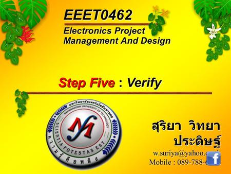 Electronics Project Management And Design EEET0462 สุริยา วิทยา ประดิษฐ์ Mobile : 089-788-6242 Step Five : Verify.