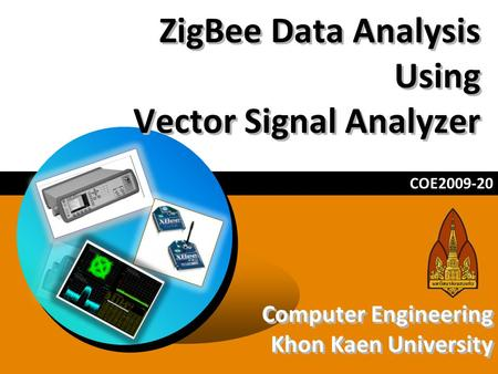 ZigBee Data Analysis Using Vector Signal Analyzer COE2009-20 Computer Engineering Khon Kaen University Computer Engineering Khon Kaen University.