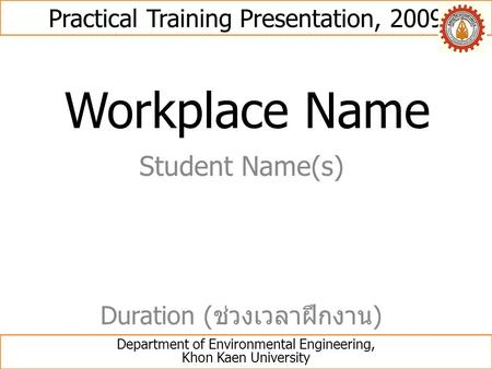 Workplace Name Student Name(s) Practical Training Presentation, 2009 Department of Environmental Engineering, Khon Kaen University Duration ( ช่วงเวลาฝึกงาน.