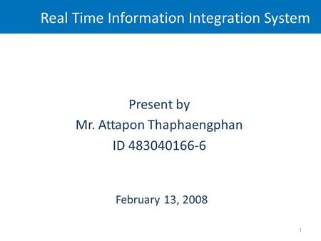 Real Time Information Integration System Present by Mr. Attapon Thaphaengphan ID 483040166-6 February 13, 2008 1.