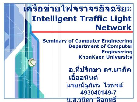LOGO เครือข่ายไฟจราจรอัจฉริยะ Intelligent Traffic Light Network Seminary of Computer Engineering Department of Computer Engineering KhonKaen University.