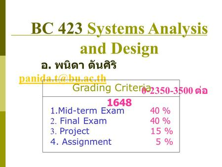 BC 423 Systems Analysis and Design อ. พนิดา ตันศิริ  0-2350-3500 ต่อ 1648 Grading Criteria 1.Mid-term Exam40 % 2. Final.