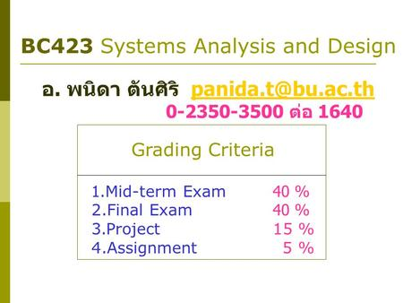 BC423 Systems Analysis and Design อ. พนิดา ตันศิริ 0-2350-3500 ต่อ 1640 Grading Criteria 1.Mid-term Exam40 % 2.Final.